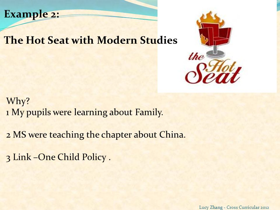 Example 2: The Hot Seat with Modern Studies Why? 1 My pupils were learning about Family. 2 MS were teaching the chapter about China. 3 Link –One Child