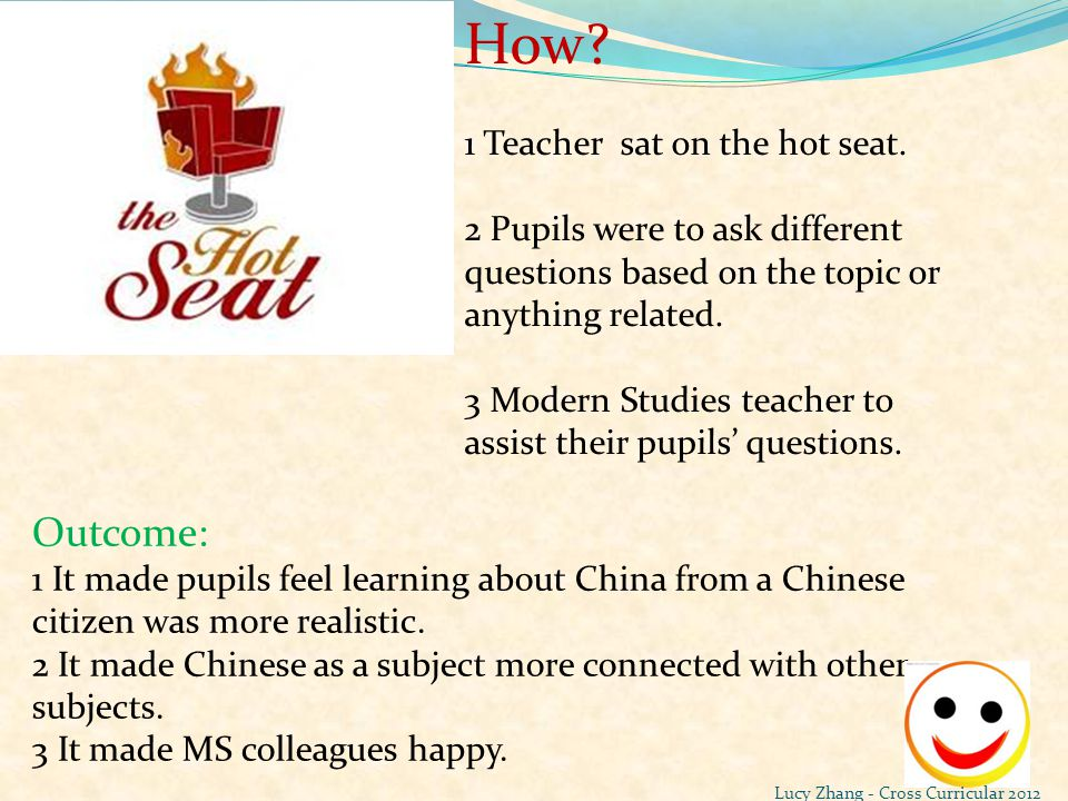 How? 1 Teacher sat on the hot seat. 2 Pupils were to ask different questions based on the topic or anything related. 3 Modern Studies teacher to assis