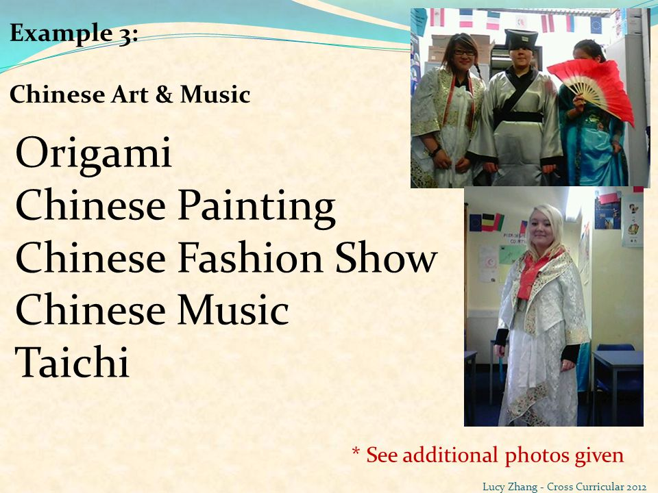 Example 3: Chinese Art & Music Origami Chinese Painting Chinese Fashion Show Chinese Music Taichi * See additional photos given Lucy Zhang - Cross Cur