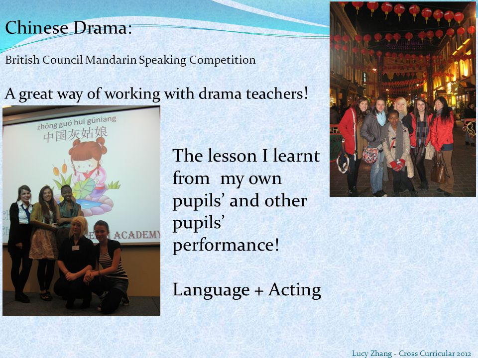 Chinese Drama: British Council Mandarin Speaking Competition A great way of working with drama teachers ! Lucy Zhang - Cross Curricular 2012 The lesso