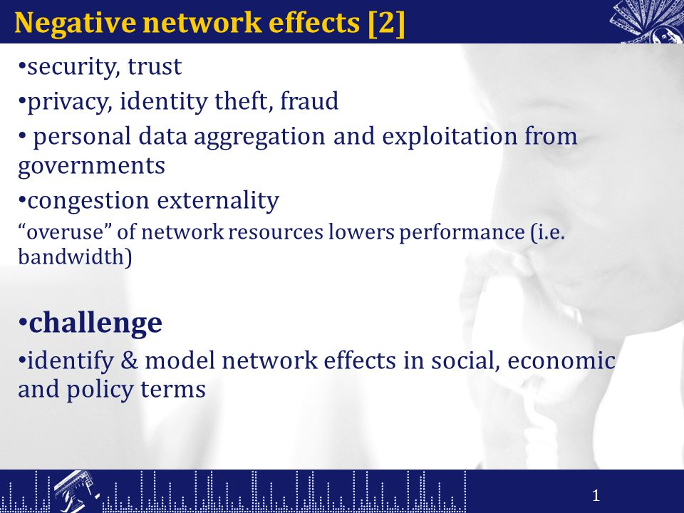 Negative network effects [2] security, trust privacy, identity theft, fraud personal data aggregation and exploitation from governments congestion externality overuse of network resources lowers performance (i.e.