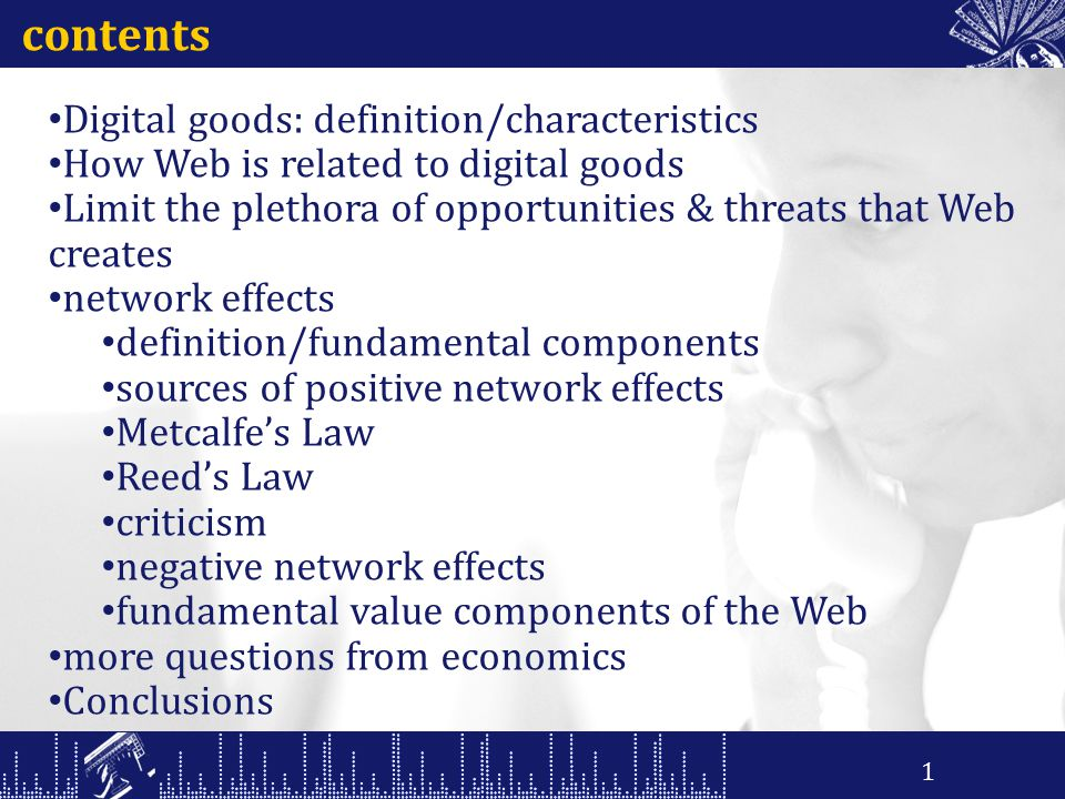 contents Digital goods: definition/characteristics How Web is related to digital goods Limit the plethora of opportunities & threats that Web creates network effects definition/fundamental components sources of positive network effects Metcalfe's Law Reed's Law criticism negative network effects fundamental value components of the Web more questions from economics Conclusions 1