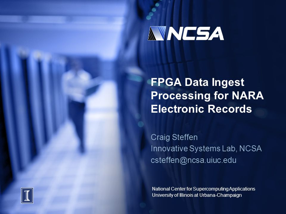National Center for Supercomputing Applications University of Illinois at Urbana-Champaign FPGA Data Ingest Processing for NARA Electronic Records Craig Steffen Innovative Systems Lab, NCSA csteffen@ncsa.uiuc.edu