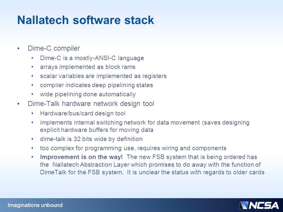 Nallatech software stack Dime-C compiler Dime-C is a mostly-ANSI-C language arrays implemented as block rams scalar variables are implemented as registers compiler indicates deep pipelining states wide pipelining done automatically Dime-Talk hardware network design tool Hardware/bus/card design tool implements internal switching network for data movement (saves designing explicit hardware buffers for moving data dime-talk is 32 bits wide by definition too complex for programming use, requires wiring and components Improvement is on the way.