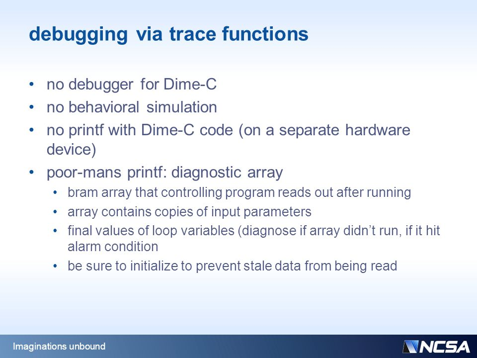 debugging via trace functions no debugger for Dime-C no behavioral simulation no printf with Dime-C code (on a separate hardware device) poor-mans printf: diagnostic array bram array that controlling program reads out after running array contains copies of input parameters final values of loop variables (diagnose if array didn't run, if it hit alarm condition be sure to initialize to prevent stale data from being read Imaginations unbound