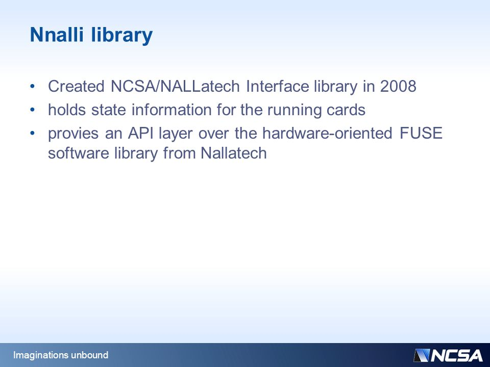 Nnalli library Created NCSA/NALLatech Interface library in 2008 holds state information for the running cards provies an API layer over the hardware-oriented FUSE software library from Nallatech Imaginations unbound