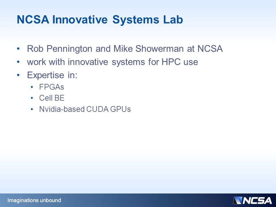 NCSA Innovative Systems Lab Rob Pennington and Mike Showerman at NCSA work with innovative systems for HPC use Expertise in: FPGAs Cell BE Nvidia-based CUDA GPUs Imaginations unbound