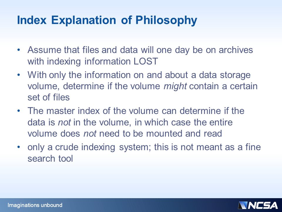Index Explanation of Philosophy Assume that files and data will one day be on archives with indexing information LOST With only the information on and about a data storage volume, determine if the volume might contain a certain set of files The master index of the volume can determine if the data is not in the volume, in which case the entire volume does not need to be mounted and read only a crude indexing system; this is not meant as a fine search tool Imaginations unbound