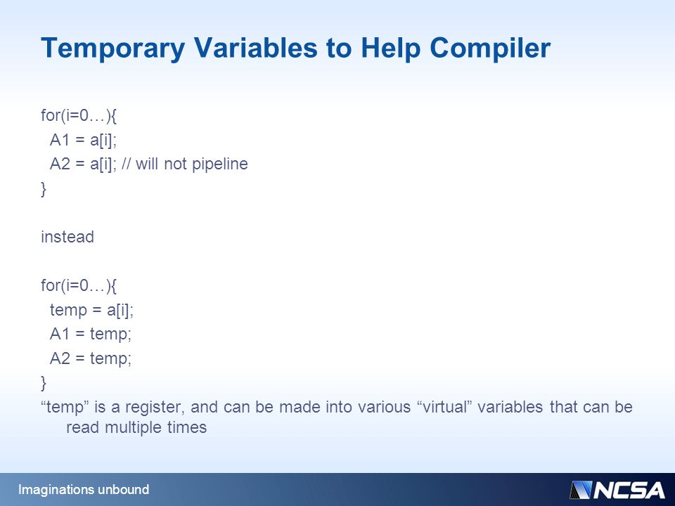 Temporary Variables to Help Compiler for(i=0…){ A1 = a[i]; A2 = a[i]; // will not pipeline } instead for(i=0…){ temp = a[i]; A1 = temp; A2 = temp; } temp is a register, and can be made into various virtual variables that can be read multiple times Imaginations unbound