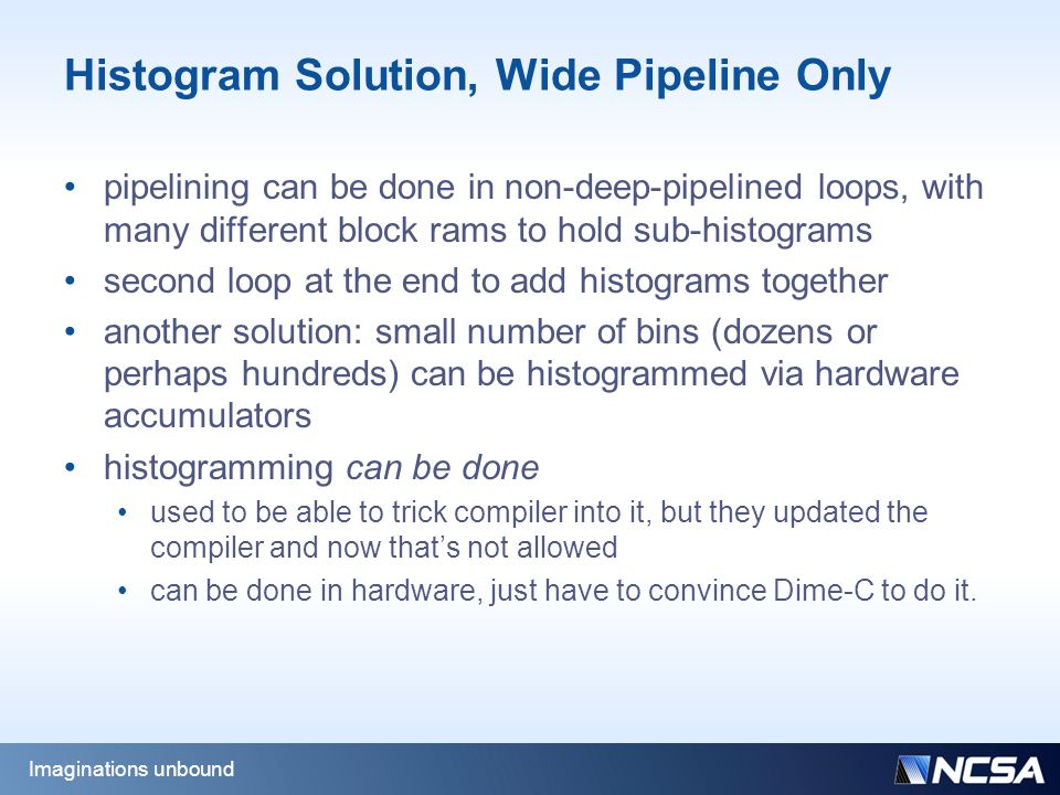 Histogram Solution, Wide Pipeline Only pipelining can be done in non-deep-pipelined loops, with many different block rams to hold sub-histograms second loop at the end to add histograms together another solution: small number of bins (dozens or perhaps hundreds) can be histogrammed via hardware accumulators histogramming can be done used to be able to trick compiler into it, but they updated the compiler and now that's not allowed can be done in hardware, just have to convince Dime-C to do it.