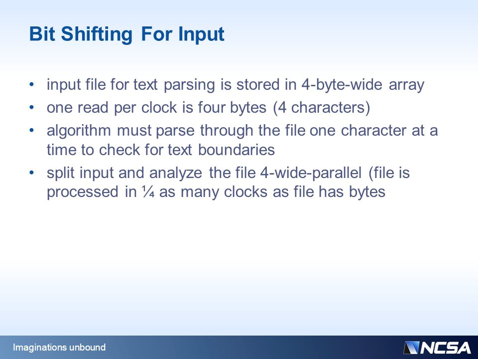Bit Shifting For Input input file for text parsing is stored in 4-byte-wide array one read per clock is four bytes (4 characters) algorithm must parse through the file one character at a time to check for text boundaries split input and analyze the file 4-wide-parallel (file is processed in ¼ as many clocks as file has bytes Imaginations unbound