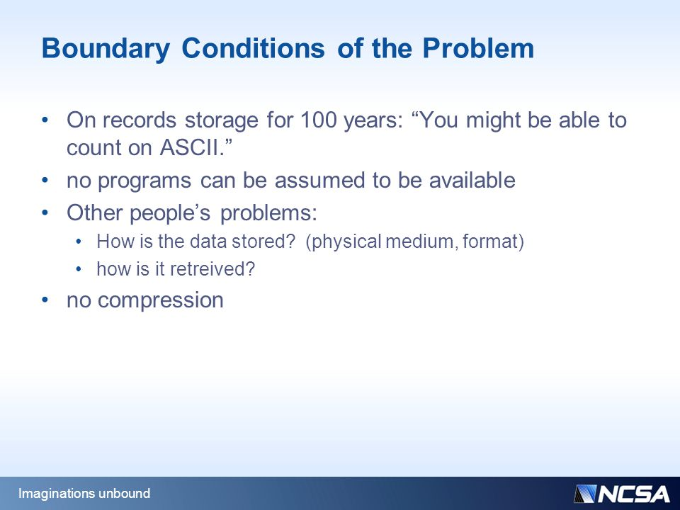 Boundary Conditions of the Problem On records storage for 100 years: You might be able to count on ASCII. no programs can be assumed to be available Other people's problems: How is the data stored.
