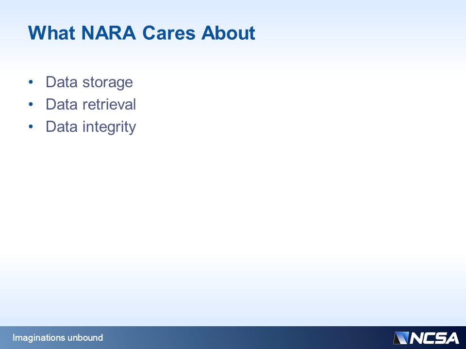 What NARA Cares About Data storage Data retrieval Data integrity Imaginations unbound