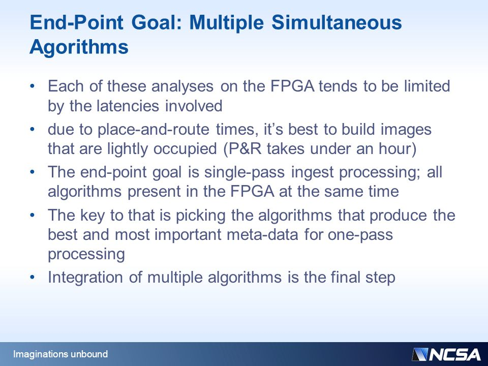 End-Point Goal: Multiple Simultaneous Agorithms Each of these analyses on the FPGA tends to be limited by the latencies involved due to place-and-route times, it's best to build images that are lightly occupied (P&R takes under an hour) The end-point goal is single-pass ingest processing; all algorithms present in the FPGA at the same time The key to that is picking the algorithms that produce the best and most important meta-data for one-pass processing Integration of multiple algorithms is the final step Imaginations unbound