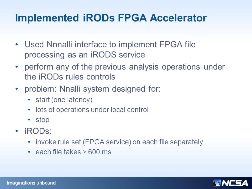 Implemented iRODs FPGA Accelerator Used Nnnalli interface to implement FPGA file processing as an iRODS service perform any of the previous analysis operations under the iRODs rules controls problem: Nnalli system designed for: start (one latency) lots of operations under local control stop iRODs: invoke rule set (FPGA service) on each file separately each file takes > 600 ms Imaginations unbound