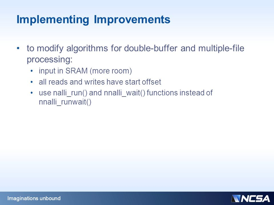 Implementing Improvements to modify algorithms for double-buffer and multiple-file processing: input in SRAM (more room) all reads and writes have start offset use nalli_run() and nnalli_wait() functions instead of nnalli_runwait() Imaginations unbound