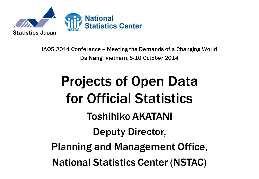 Projects of Open Data for Official Statistics Toshihiko AKATANI Deputy Director, Planning and Management Office, National Statistics Center (NSTAC) IAOS 2014 Conference – Meeting the Demands of a Changing World Da Nang, Vietnam, 8-10 October 2014