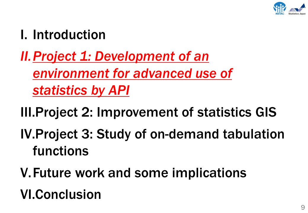 9 I.Introduction II.Project 1: Development of an environment for advanced use of statistics by API III.Project 2: Improvement of statistics GIS IV.Project 3: Study of on-demand tabulation functions V.Future work and some implications VI.Conclusion