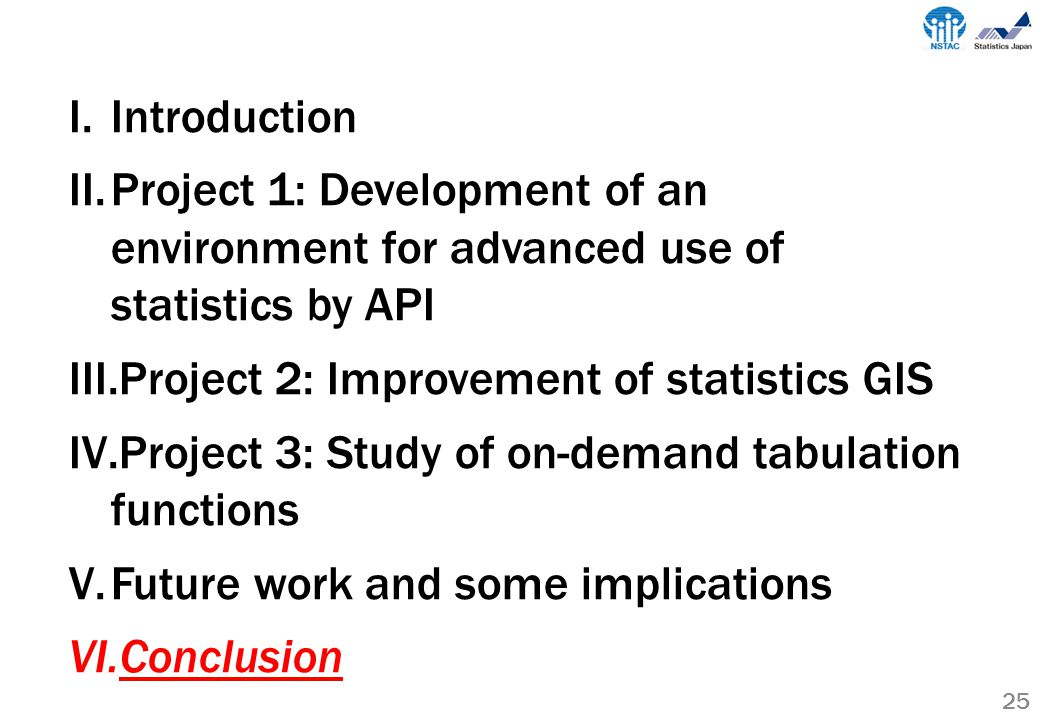 25 I.Introduction II.Project 1: Development of an environment for advanced use of statistics by API III.Project 2: Improvement of statistics GIS IV.Project 3: Study of on-demand tabulation functions V.Future work and some implications VI.Conclusion