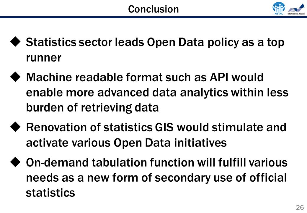 Conclusion 26  Statistics sector leads Open Data policy as a top runner  Machine readable format such as API would enable more advanced data analytics within less burden of retrieving data  Renovation of statistics GIS would stimulate and activate various Open Data initiatives  On-demand tabulation function will fulfill various needs as a new form of secondary use of official statistics
