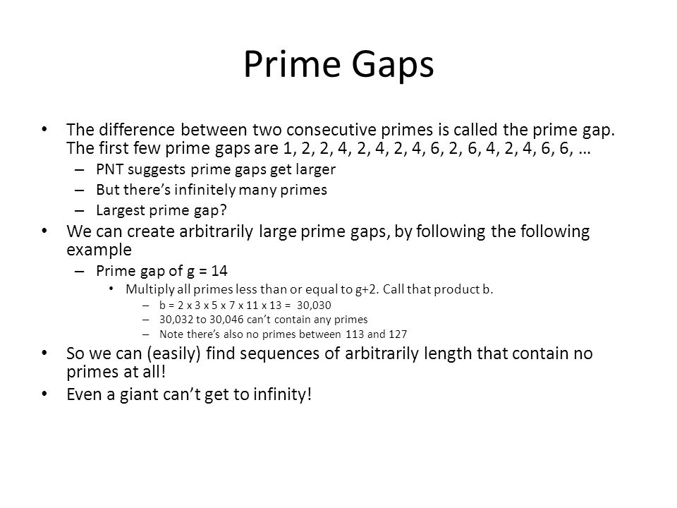 Prime Gaps The difference between two consecutive primes is called the prime gap. The first few prime gaps are 1, 2, 2, 4, 2, 4, 2, 4, 6, 2, 6, 4, 2,