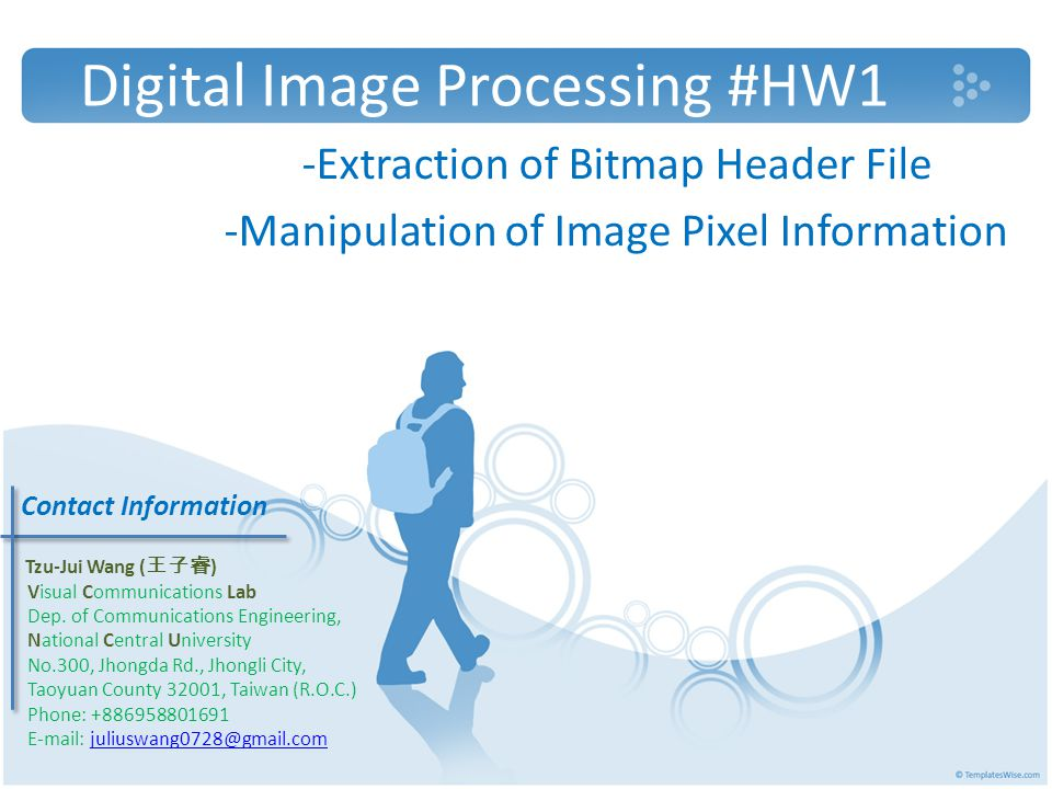 Digital Image Processing #HW1 -Extraction of Bitmap Header File -Manipulation of Image Pixel Information Contact Information Tzu-Jui Wang ( 王子睿 ) Visual Communications Lab Dep.
