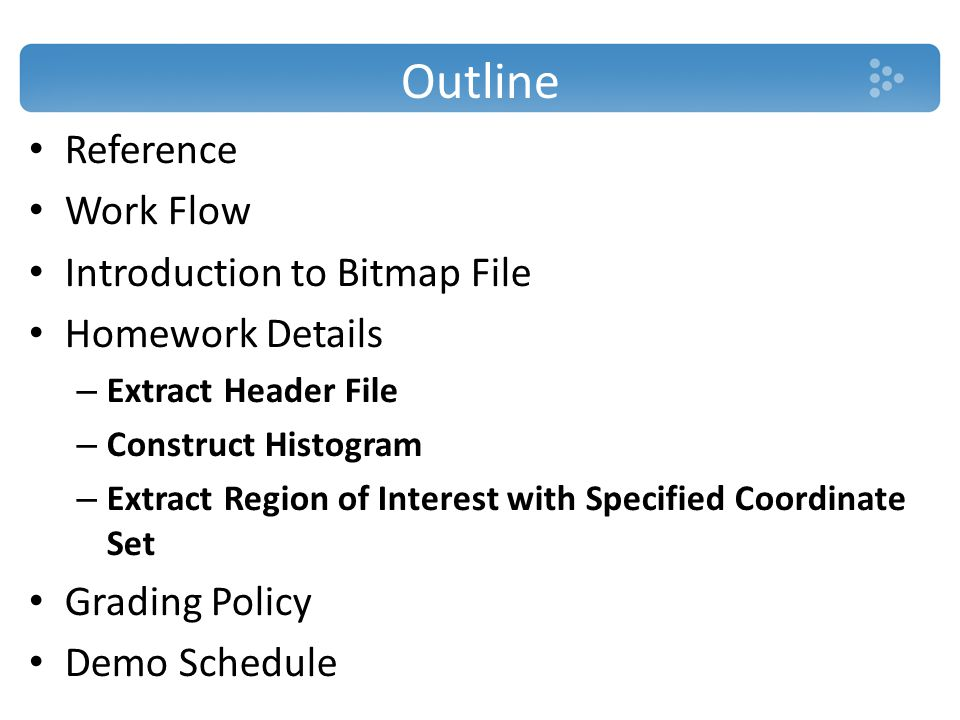 Outline Reference Work Flow Introduction to Bitmap File Homework Details – Extract Header File – Construct Histogram – Extract Region of Interest with Specified Coordinate Set Grading Policy Demo Schedule