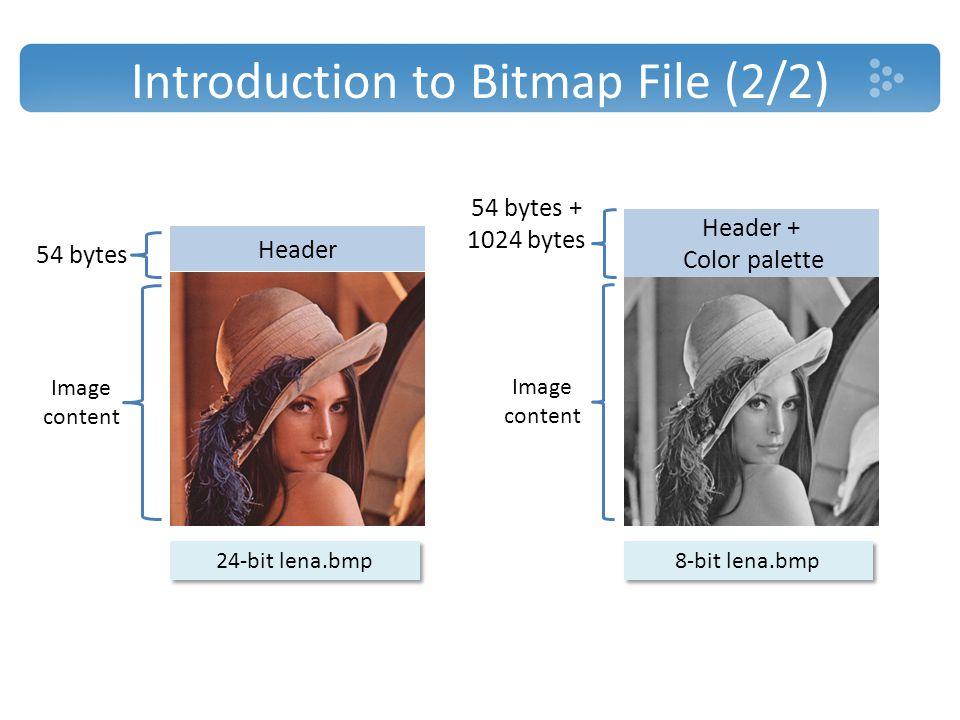 Introduction to Bitmap File (2/2) Header + Color palette Header 54 bytes 54 bytes + 1024 bytes Image content 24-bit lena.bmp 8-bit lena.bmp