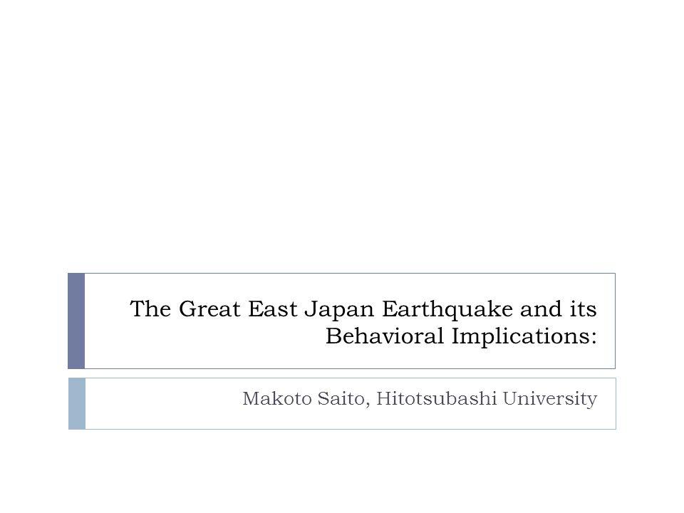 The Great East Japan Earthquake and its Behavioral Implications: Makoto Saito, Hitotsubashi University