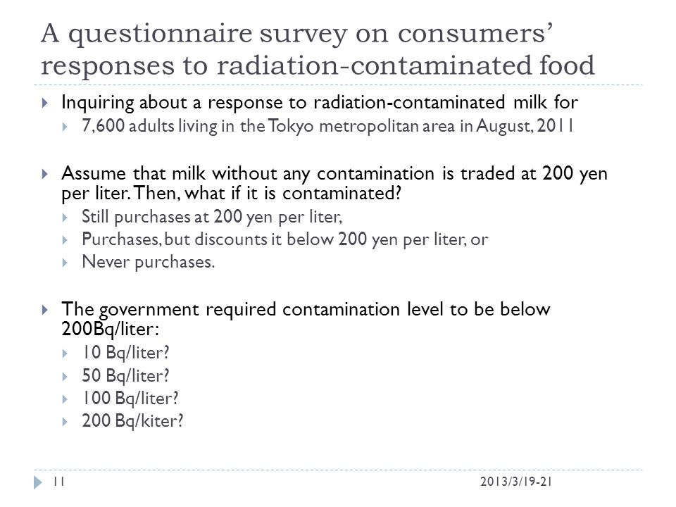 A questionnaire survey on consumers' responses to radiation-contaminated food 2013/3/19-2111  Inquiring about a response to radiation-contaminated milk for  7,600 adults living in the Tokyo metropolitan area in August, 2011  Assume that milk without any contamination is traded at 200 yen per liter.