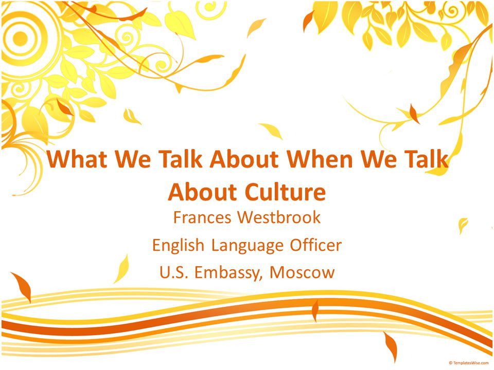 What We Talk About When We Talk About Culture Frances Westbrook English Language Officer U.S.