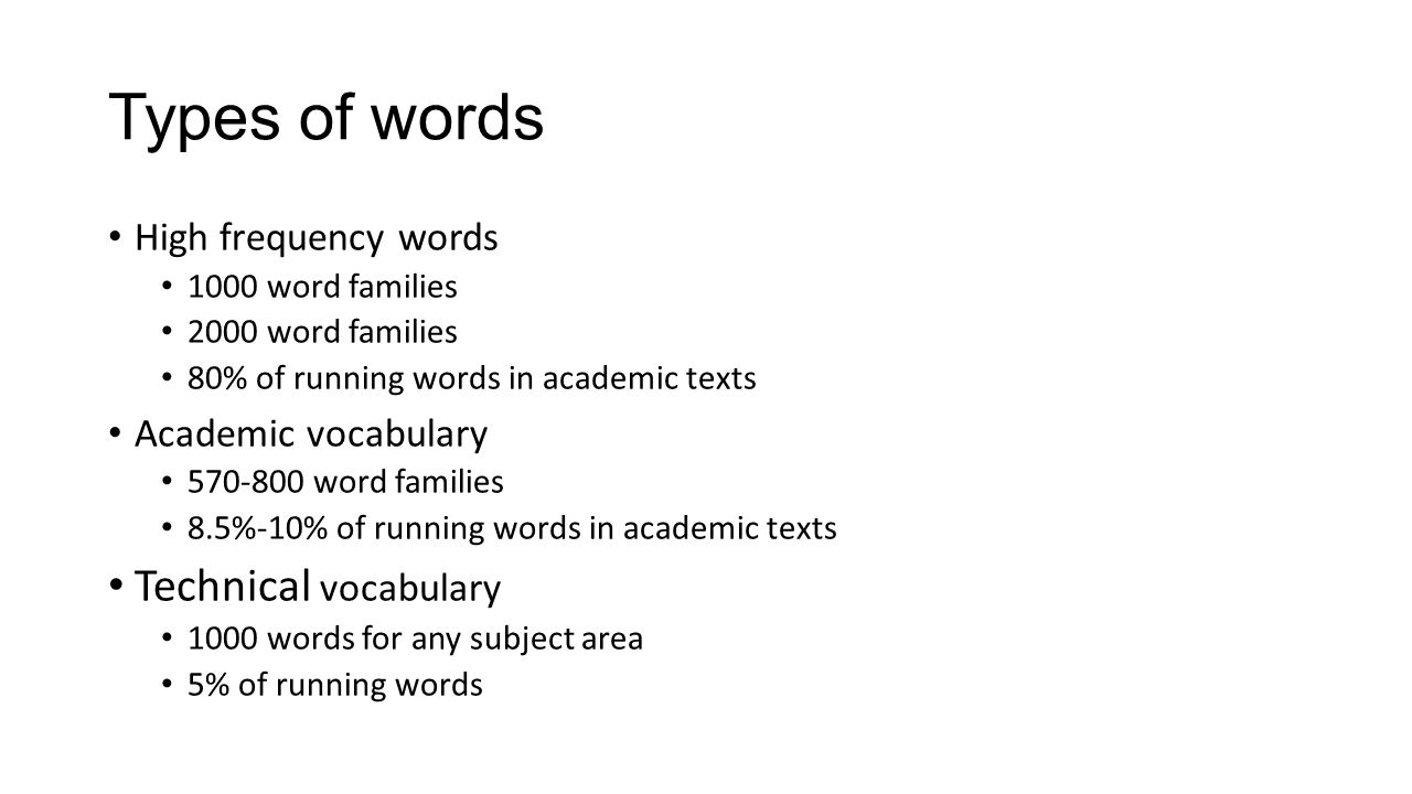 Types of words High frequency words 1000 word families 2000 word families 80% of running words in academic texts Academic vocabulary 570-800 word families 8.5%-10% of running words in academic texts Technical vocabulary 1000 words for any subject area 5% of running words