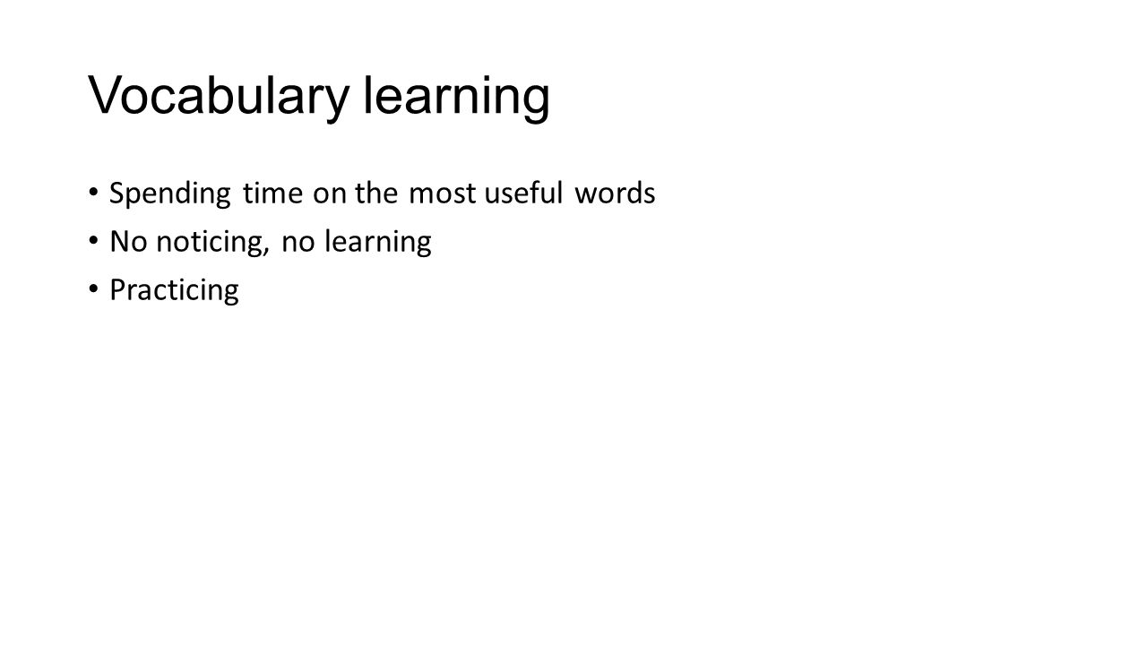 Vocabulary learning Spending time on the most useful words No noticing, no learning Practicing