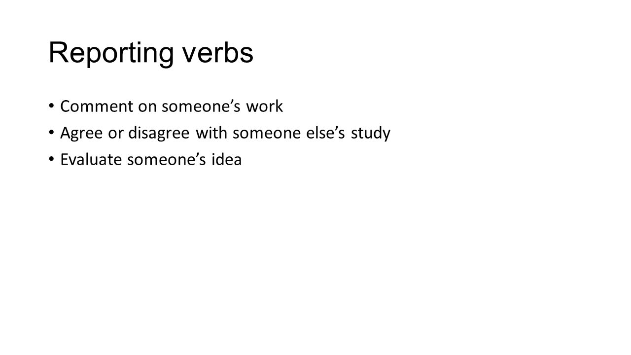 Reporting verbs Comment on someone's work Agree or disagree with someone else's study Evaluate someone's idea