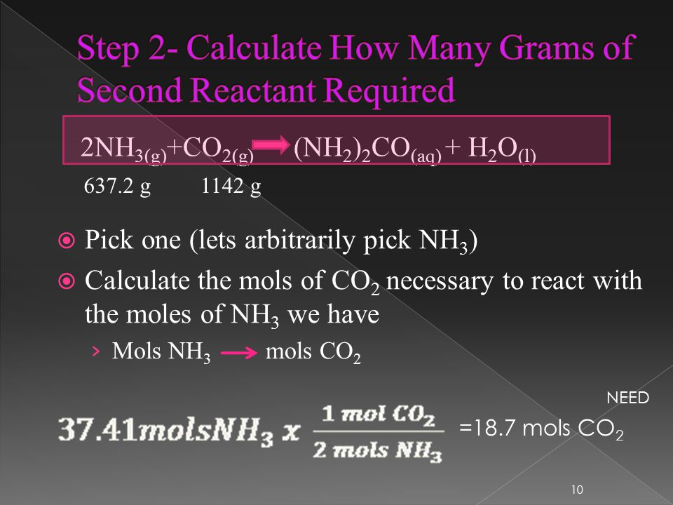 2NH 3(g) +CO 2(g) (NH 2 ) 2 CO (aq) + H 2 O (l) 637.2 g1142 g  Pick one (lets arbitrarily pick NH 3 )  Calculate the mols of CO 2 necessary to react with the moles of NH 3 we have › Mols NH 3 mols CO 2 10 =18.7 mols CO 2 NEED
