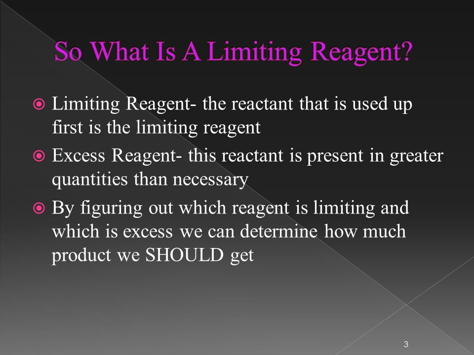  Limiting Reagent- the reactant that is used up first is the limiting reagent  Excess Reagent- this reactant is present in greater quantities than necessary  By figuring out which reagent is limiting and which is excess we can determine how much product we SHOULD get 3