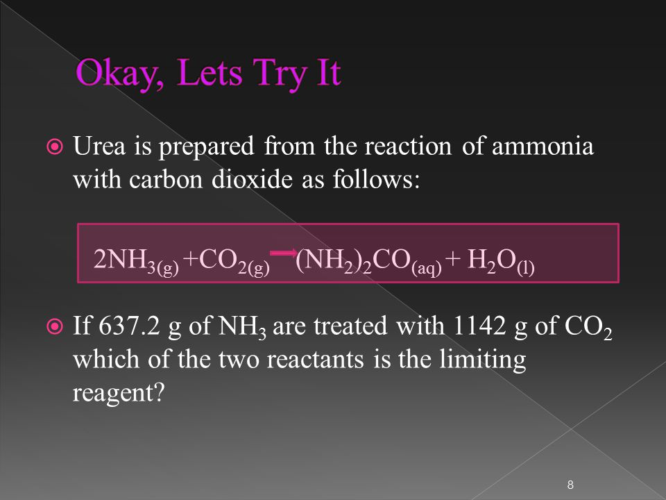  Urea is prepared from the reaction of ammonia with carbon dioxide as follows: 2NH 3(g) +CO 2(g) (NH 2 ) 2 CO (aq) + H 2 O (l)  If 637.2 g of NH 3 are treated with 1142 g of CO 2 which of the two reactants is the limiting reagent.