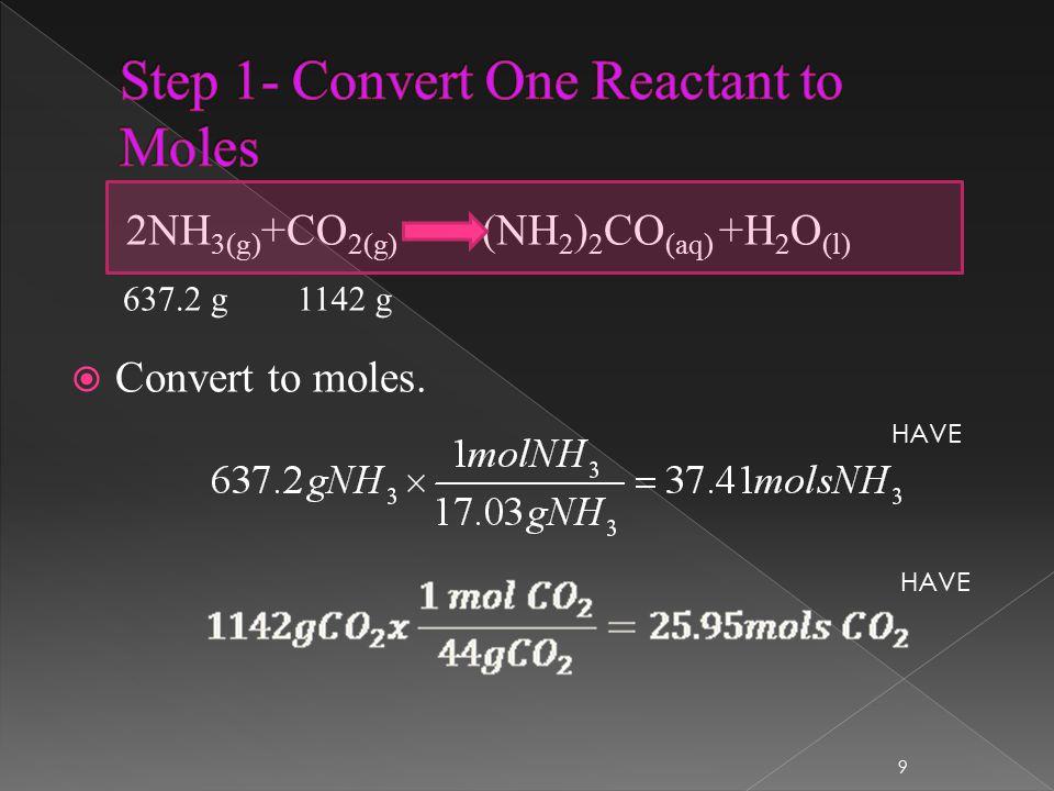 2NH 3(g) +CO 2(g) (NH 2 ) 2 CO (aq) +H 2 O (l)  Convert to moles. 637.2 g1142 g 9 HAVE