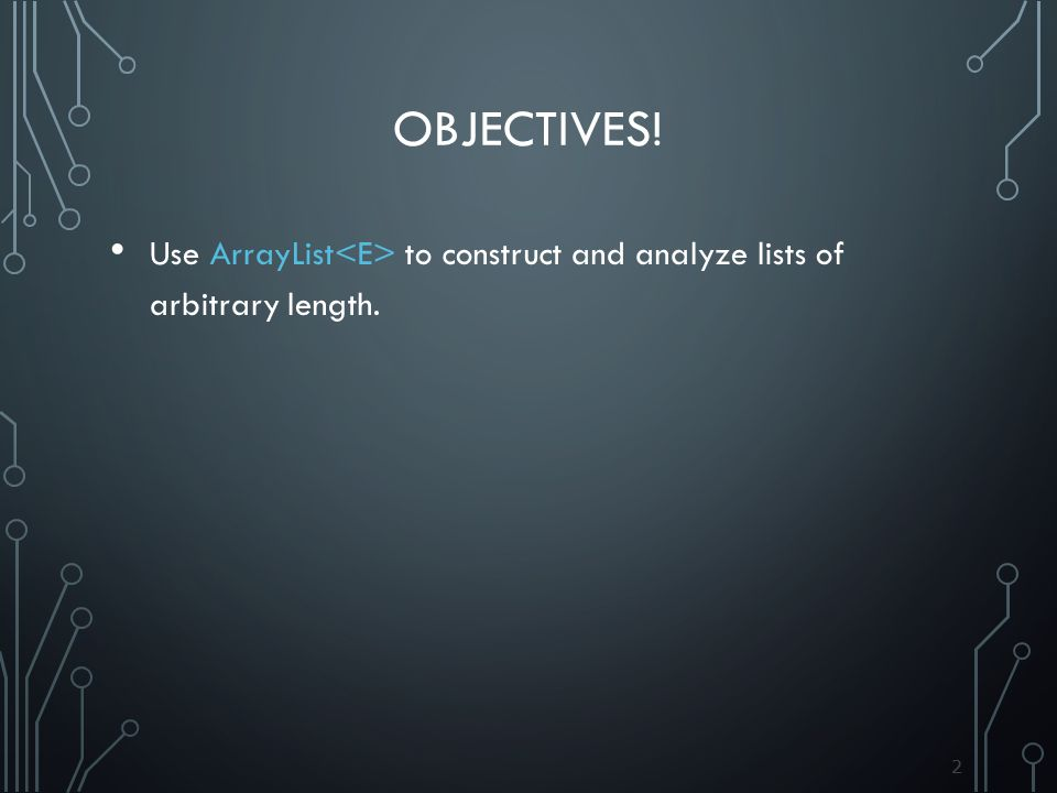 22 OBJECTIVES! Use ArrayList to construct and analyze lists of arbitrary length.