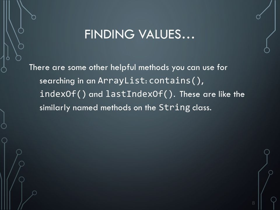 88 FINDING VALUES… There are some other helpful methods you can use for searching in an ArrayList : contains(), indexOf() and lastIndexOf().