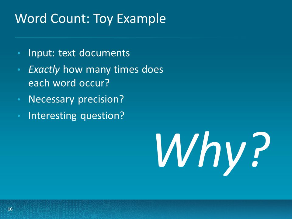 Word Count: Toy Example 16 Input: text documents Exactly how many times does each word occur.
