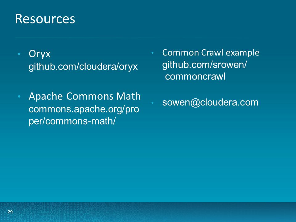 Resources 29 Oryx github.com/cloudera/oryx Apache Commons Math commons.apache.org/pro per/commons-math/ Common Crawl example github.com/srowen/ commoncrawl sowen@cloudera.com