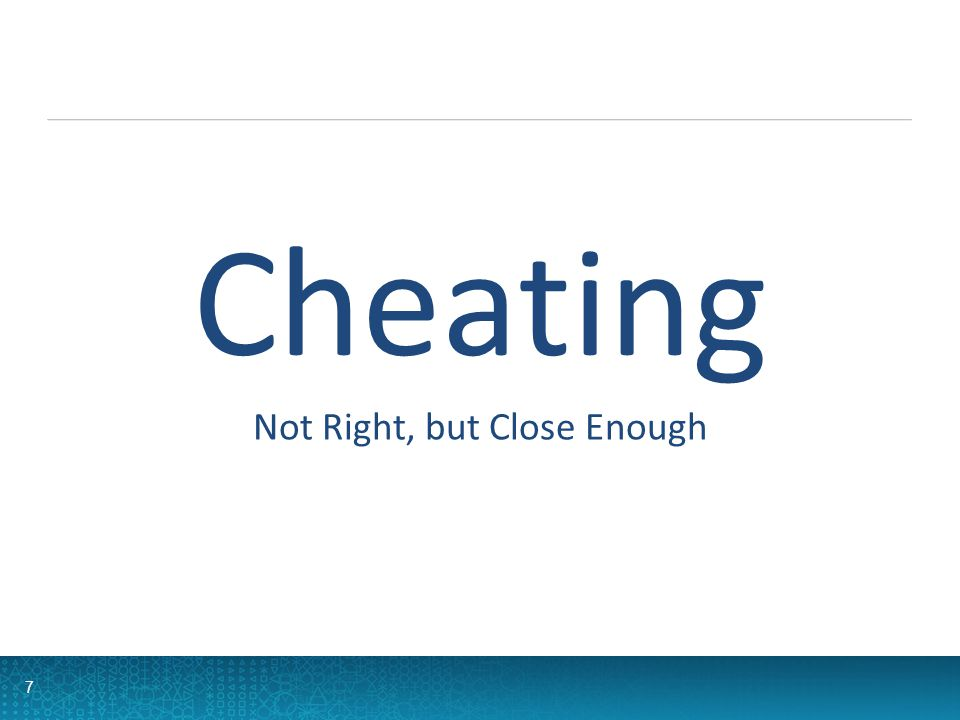 7 Not Right, but Close Enough Cheating