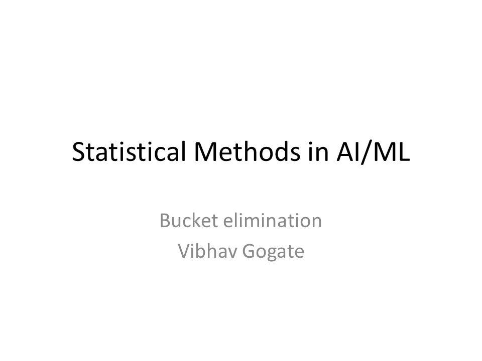 Statistical Methods in AI/ML Bucket elimination Vibhav Gogate
