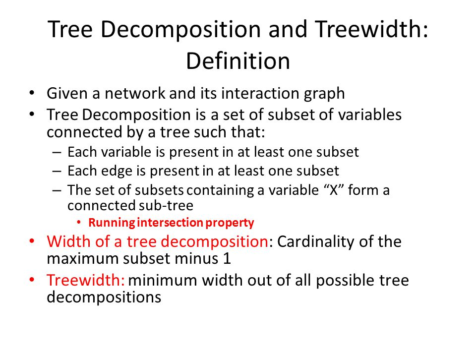 Tree Decomposition and Treewidth: Definition Given a network and its interaction graph Tree Decomposition is a set of subset of variables connected by a tree such that: – Each variable is present in at least one subset – Each edge is present in at least one subset – The set of subsets containing a variable X form a connected sub-tree Running intersection property Width of a tree decomposition: Cardinality of the maximum subset minus 1 Treewidth: minimum width out of all possible tree decompositions
