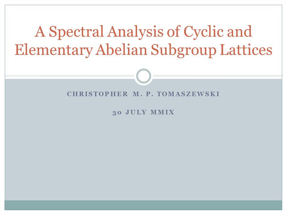 CHRISTOPHER M. P. TOMASZEWSKI 30 JULY MMIX A Spectral Analysis of Cyclic and Elementary Abelian Subgroup Lattices