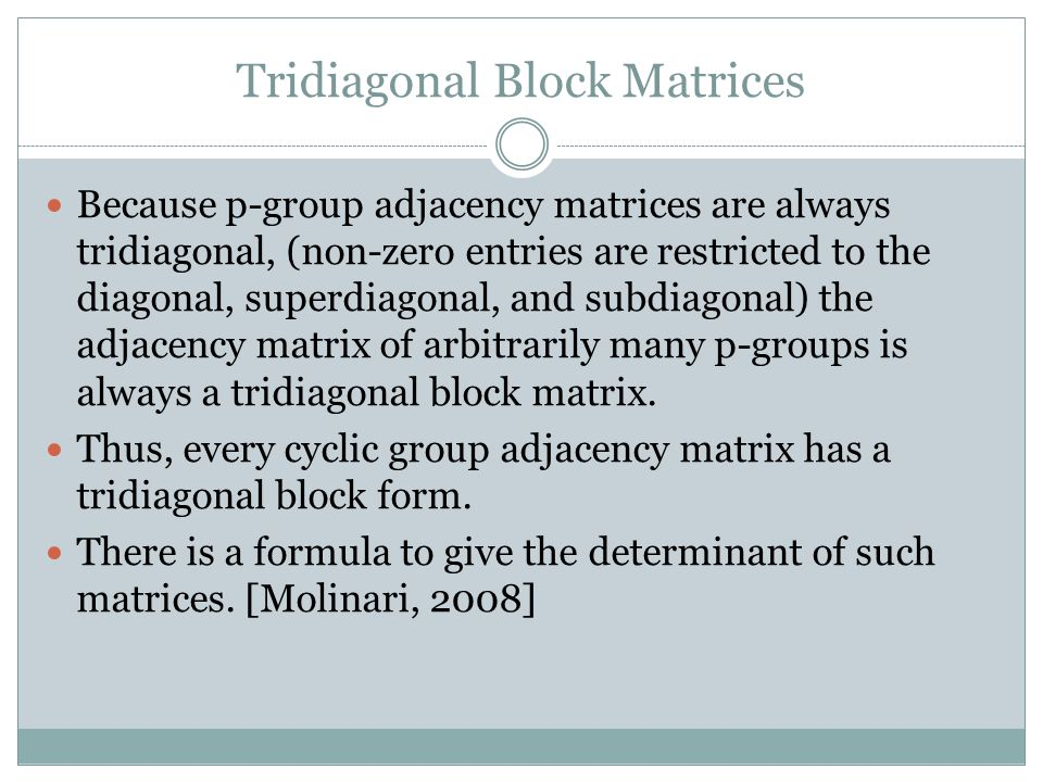 Tridiagonal Block Matrices Because p-group adjacency matrices are always tridiagonal, (non-zero entries are restricted to the diagonal, superdiagonal, and subdiagonal) the adjacency matrix of arbitrarily many p-groups is always a tridiagonal block matrix.