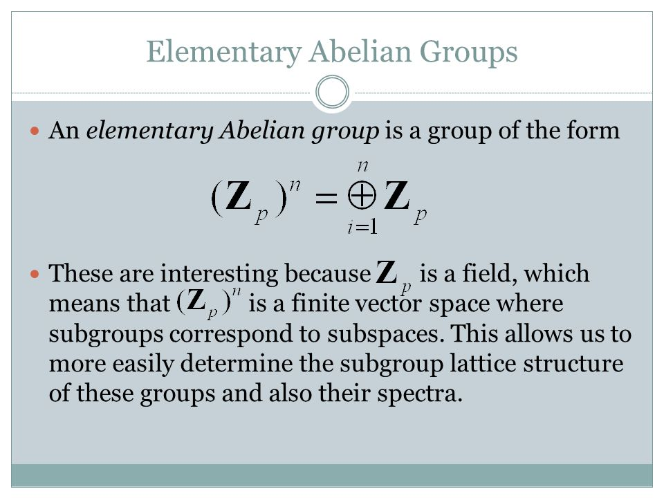 Elementary Abelian Groups An elementary Abelian group is a group of the form These are interesting because is a field, which means that is a finite vector space where subgroups correspond to subspaces.