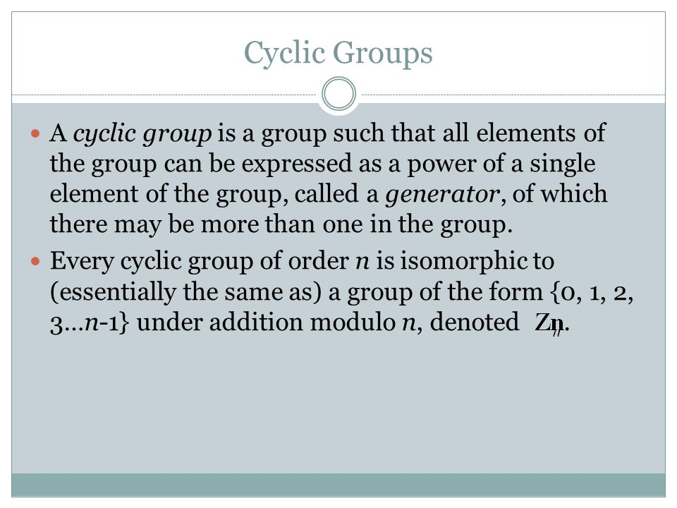 Cyclic Groups A cyclic group is a group such that all elements of the group can be expressed as a power of a single element of the group, called a generator, of which there may be more than one in the group.