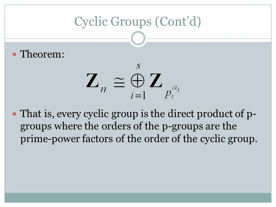 Cyclic Groups (Cont'd) Theorem: That is, every cyclic group is the direct product of p- groups where the orders of the p-groups are the prime-power factors of the order of the cyclic group.